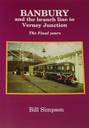 Banbury and the Branch Line to Verney Junction - The Final Years, by Bill Simpson